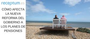 Cómo afectan a los Planes de Pensiones la nueva Reforma del Gobierno